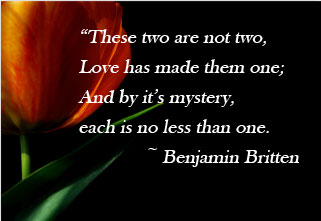 These two are not two, Love has made them one; And by it's mystery, each is no less than one. -Benjamin Britten